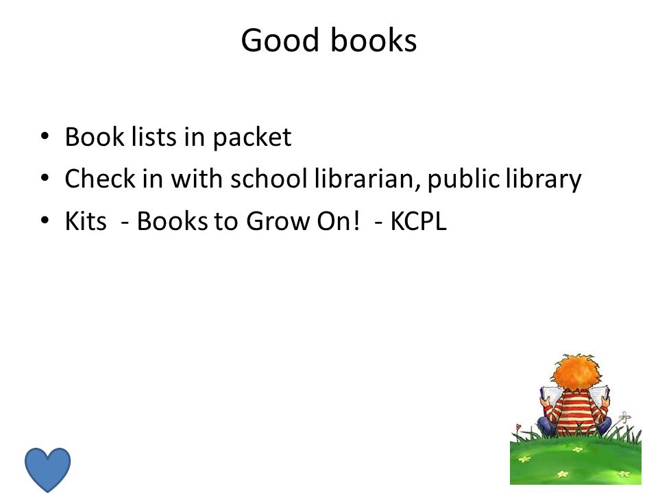 Good books Book lists in packet Check in with school librarian, public library Kits - Books to Grow On.