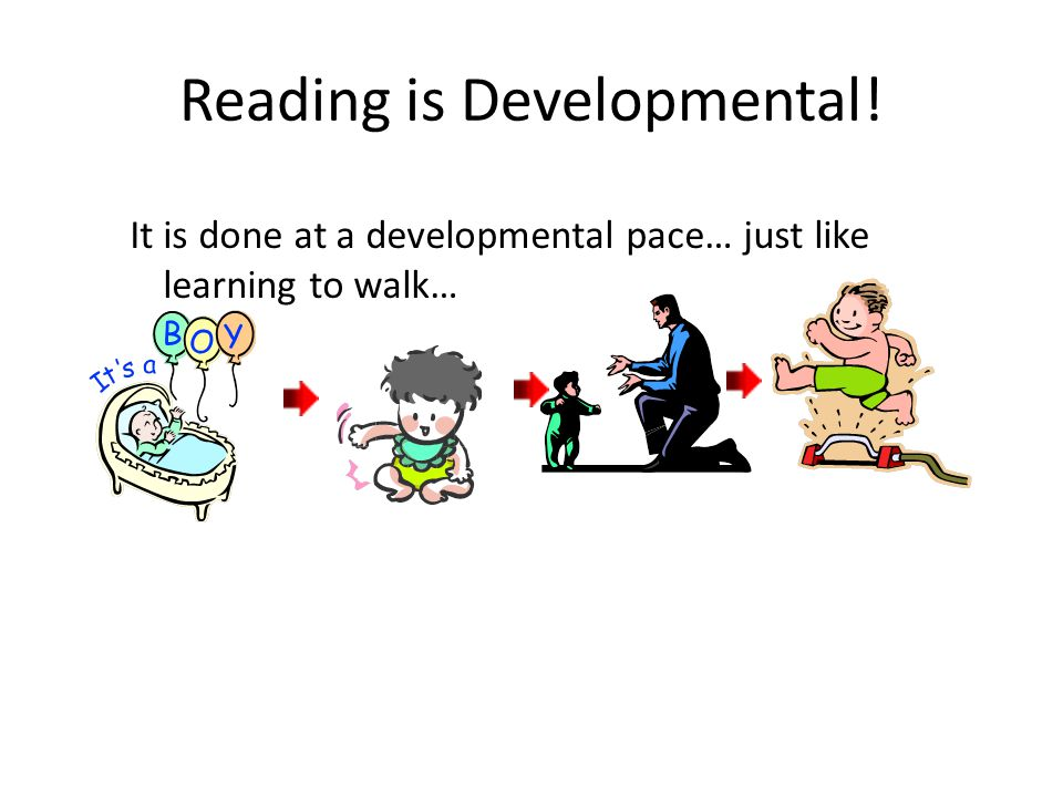 Reading is Developmental! It is done at a developmental pace… just like learning to walk…