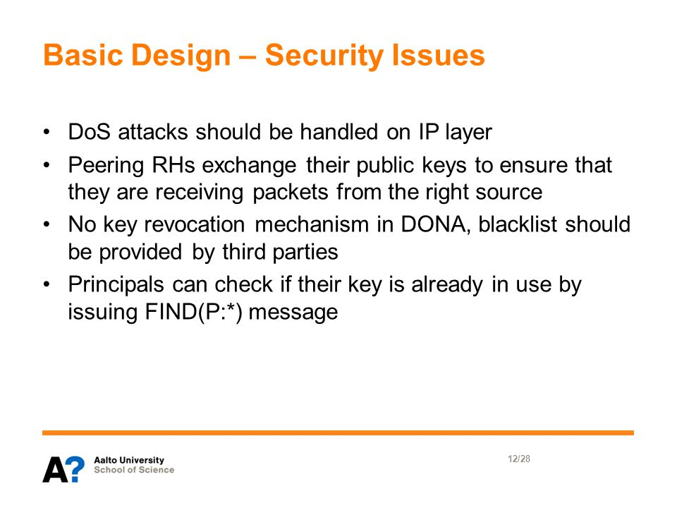 Basic Design – Security Issues DoS attacks should be handled on IP layer Peering RHs exchange their public keys to ensure that they are receiving packets from the right source No key revocation mechanism in DONA, blacklist should be provided by third parties Principals can check if their key is already in use by issuing FIND(P:*) message 12/28