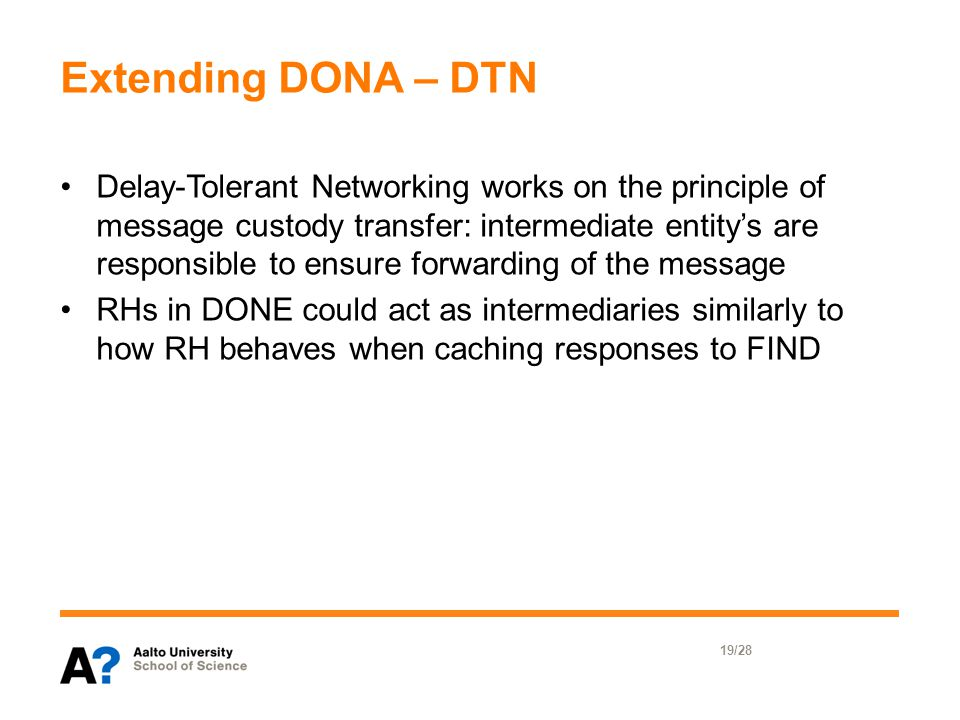 Extending DONA – DTN Delay-Tolerant Networking works on the principle of message custody transfer: intermediate entity's are responsible to ensure forwarding of the message RHs in DONE could act as intermediaries similarly to how RH behaves when caching responses to FIND 19/28
