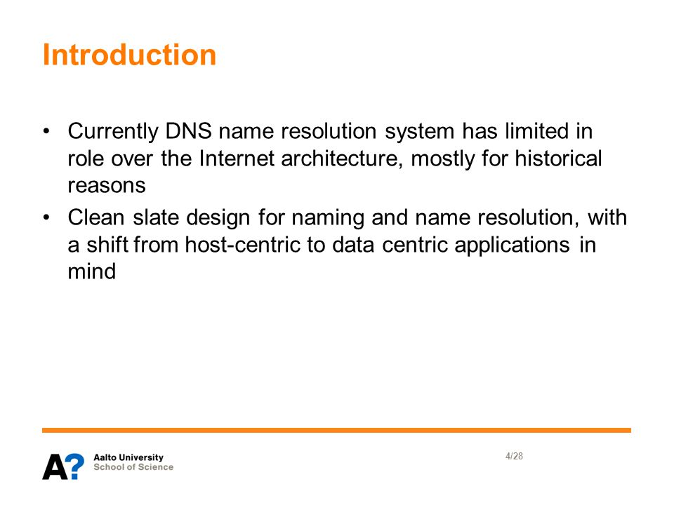 Introduction Currently DNS name resolution system has limited in role over the Internet architecture, mostly for historical reasons Clean slate design for naming and name resolution, with a shift from host-centric to data centric applications in mind 4/28