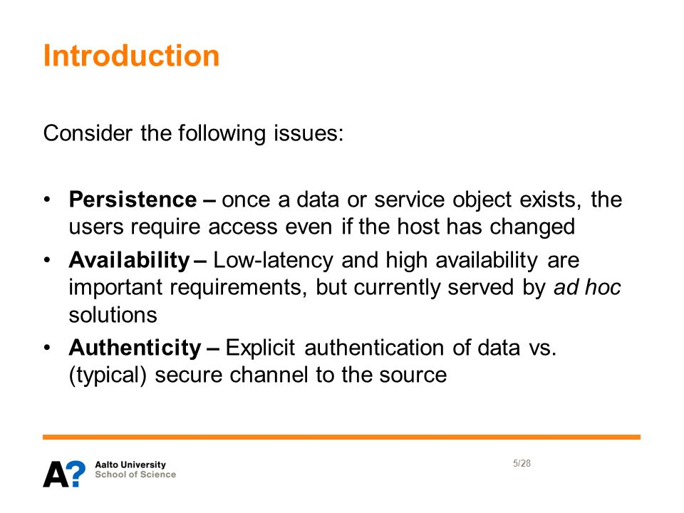Introduction Consider the following issues: Persistence – once a data or service object exists, the users require access even if the host has changed Availability – Low-latency and high availability are important requirements, but currently served by ad hoc solutions Authenticity – Explicit authentication of data vs.