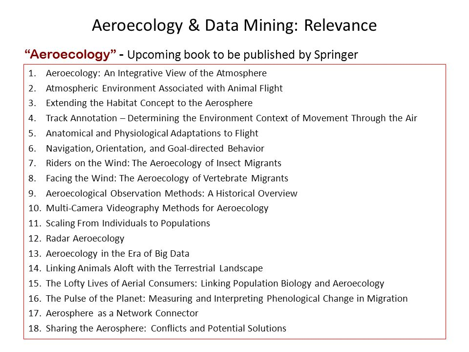 Aeroecology & Data Mining: Relevance 1.Aeroecology: An Integrative View of the Atmosphere 2.Atmospheric Environment Associated with Animal Flight 3.Extending the Habitat Concept to the Aerosphere 4.Track Annotation – Determining the Environment Context of Movement Through the Air 5.Anatomical and Physiological Adaptations to Flight 6.Navigation, Orientation, and Goal-directed Behavior 7.Riders on the Wind: The Aeroecology of Insect Migrants 8.Facing the Wind: The Aeroecology of Vertebrate Migrants 9.Aeroecological Observation Methods: A Historical Overview 10.Multi-Camera Videography Methods for Aeroecology 11.Scaling From Individuals to Populations 12.Radar Aeroecology 13.Aeroecology in the Era of Big Data 14.Linking Animals Aloft with the Terrestrial Landscape 15.The Lofty Lives of Aerial Consumers: Linking Population Biology and Aeroecology 16.The Pulse of the Planet: Measuring and Interpreting Phenological Change in Migration 17.Aerosphere as a Network Connector 18.Sharing the Aerosphere: Conflicts and Potential Solutions Aeroecology - Upcoming book to be published by Springer