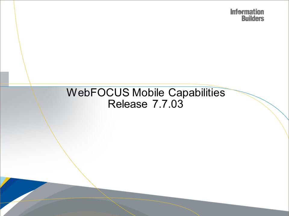 WebFOCUS Mobile Capabilities Release 7.7.03 Copyright 2010, Information Builders. Slide 10