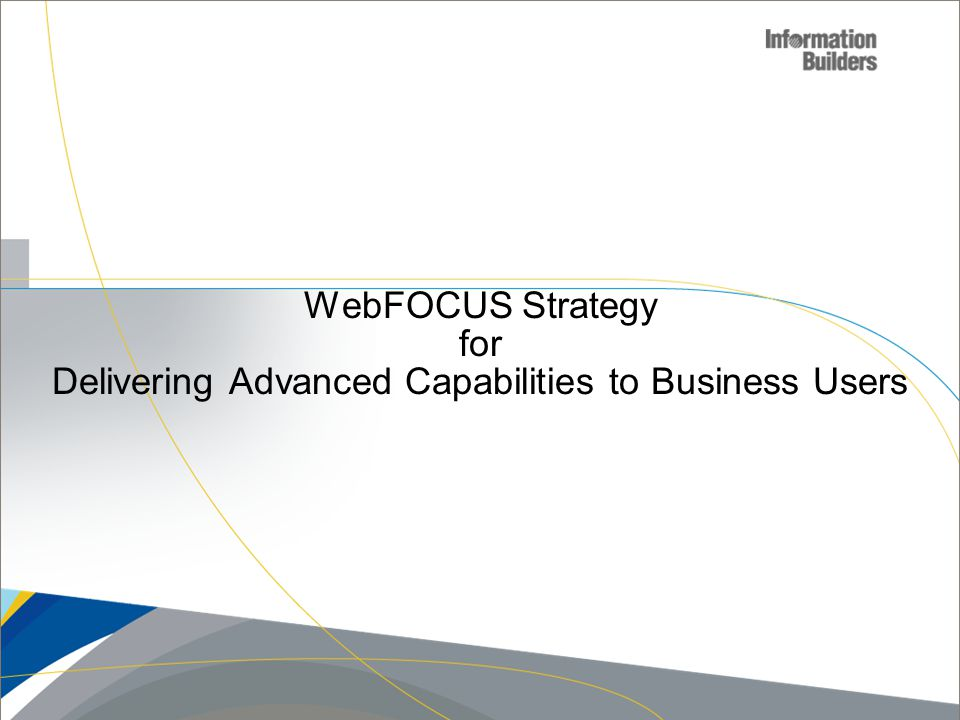 WebFOCUS Strategy for Delivering Advanced Capabilities to Business Users Copyright 2007, Information Builders.