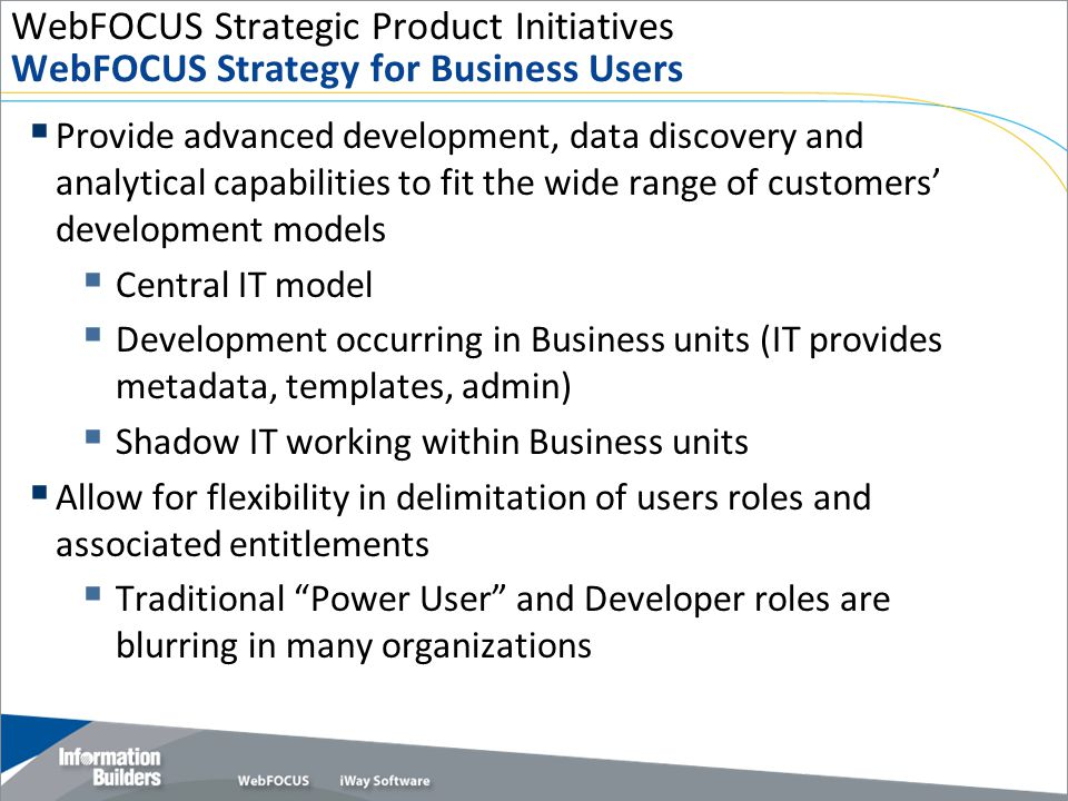 WebFOCUS Strategic Product Initiatives WebFOCUS Strategy for Business Users  Provide advanced development, data discovery and analytical capabilities to fit the wide range of customers' development models  Central IT model  Development occurring in Business units (IT provides metadata, templates, admin)  Shadow IT working within Business units  Allow for flexibility in delimitation of users roles and associated entitlements  Traditional Power User and Developer roles are blurring in many organizations Copyright 2009, Information Builders.