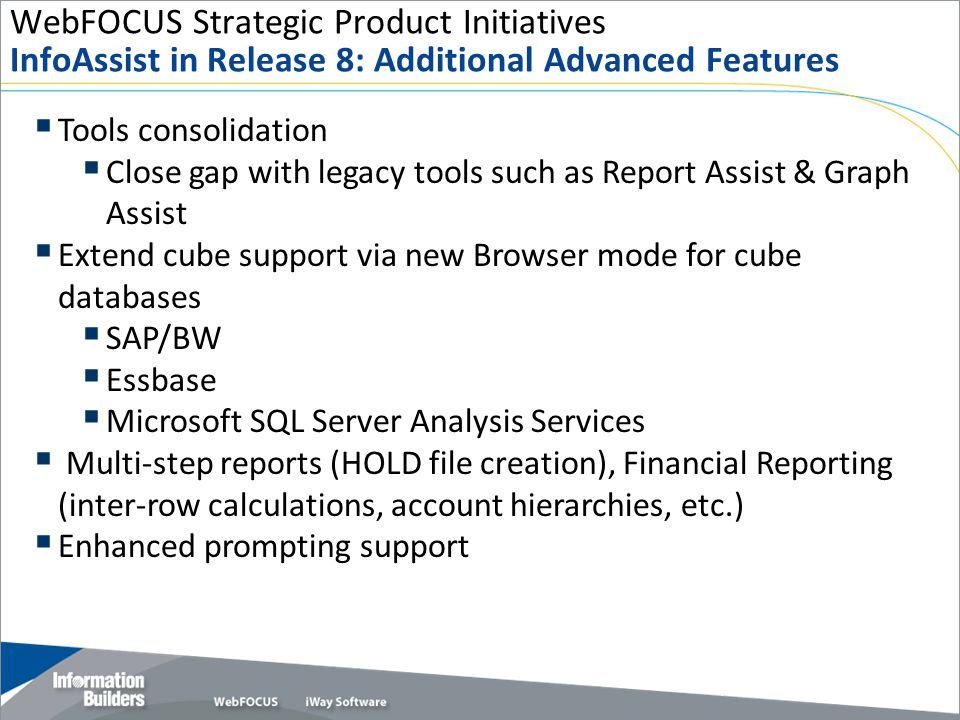 WebFOCUS Strategic Product Initiatives InfoAssist in Release 8: Additional Advanced Features Copyright 2007, Information Builders.