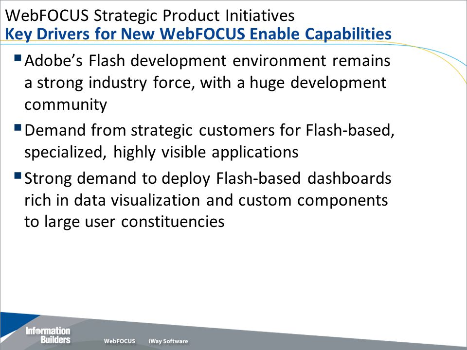 WebFOCUS Strategic Product Initiatives Key Drivers for New WebFOCUS Enable Capabilities  Adobe's Flash development environment remains a strong industry force, with a huge development community  Demand from strategic customers for Flash-based, specialized, highly visible applications  Strong demand to deploy Flash-based dashboards rich in data visualization and custom components to large user constituencies