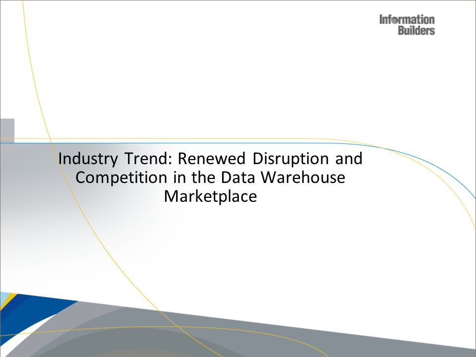 Industry Trend: Renewed Disruption and Competition in the Data Warehouse Marketplace Copyright 2010, Information Builders.