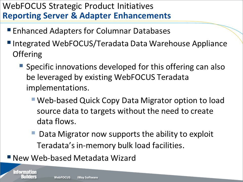WebFOCUS Strategic Product Initiatives Reporting Server & Adapter Enhancements  Enhanced Adapters for Columnar Databases  Integrated WebFOCUS/Teradata Data Warehouse Appliance Offering  Specific innovations developed for this offering can also be leveraged by existing WebFOCUS Teradata implementations.