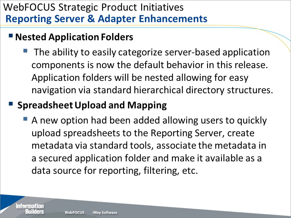 WebFOCUS Strategic Product Initiatives Reporting Server & Adapter Enhancements  Nested Application Folders  The ability to easily categorize server-based application components is now the default behavior in this release.