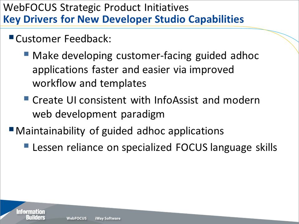 WebFOCUS Strategic Product Initiatives Key Drivers for New Developer Studio Capabilities  Customer Feedback:  Make developing customer-facing guided adhoc applications faster and easier via improved workflow and templates  Create UI consistent with InfoAssist and modern web development paradigm  Maintainability of guided adhoc applications  Lessen reliance on specialized FOCUS language skills Copyright 2009, Information Builders.