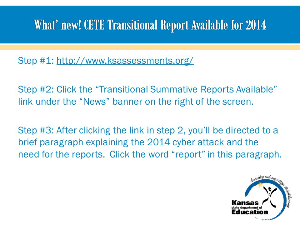Step #1: http://www.ksassessments.org/http://www.ksassessments.org/ Step #2: Click the Transitional Summative Reports Available link under the News banner on the right of the screen.