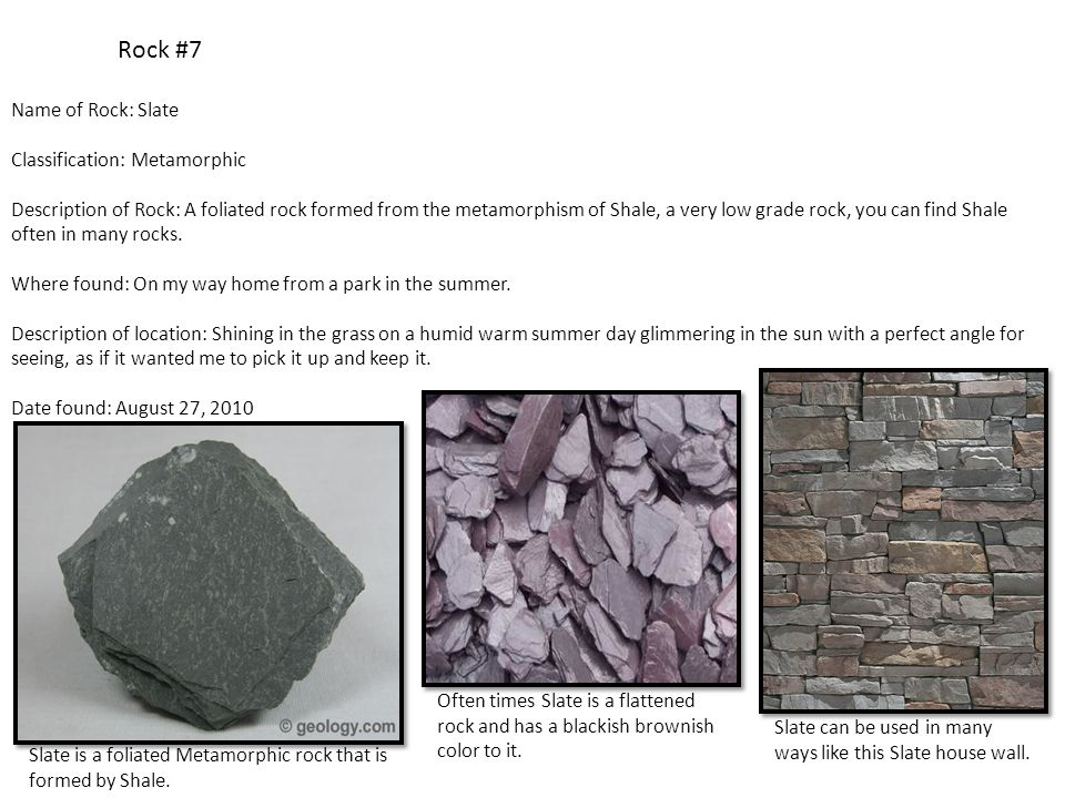 Rock #7 Name of Rock: Slate Classification: Metamorphic Description of Rock: A foliated rock formed from the metamorphism of Shale, a very low grade rock, you can find Shale often in many rocks.