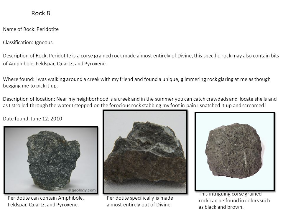 Rock 8 Name of Rock: Peridotite Classification: Igneous Description of Rock: Peridotite is a corse grained rock made almost entirely of Divine, this specific rock may also contain bits of Amphibole, Feldspar, Quartz, and Pyroxene.
