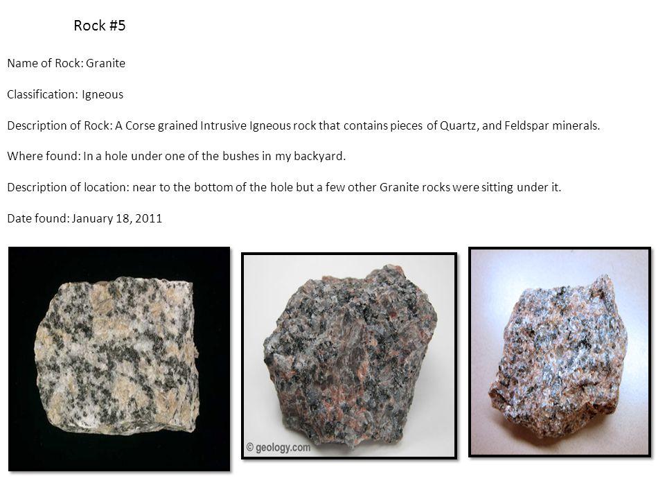 Rock #5 Name of Rock: Granite Classification: Igneous Description of Rock: A Corse grained Intrusive Igneous rock that contains pieces of Quartz, and Feldspar minerals.
