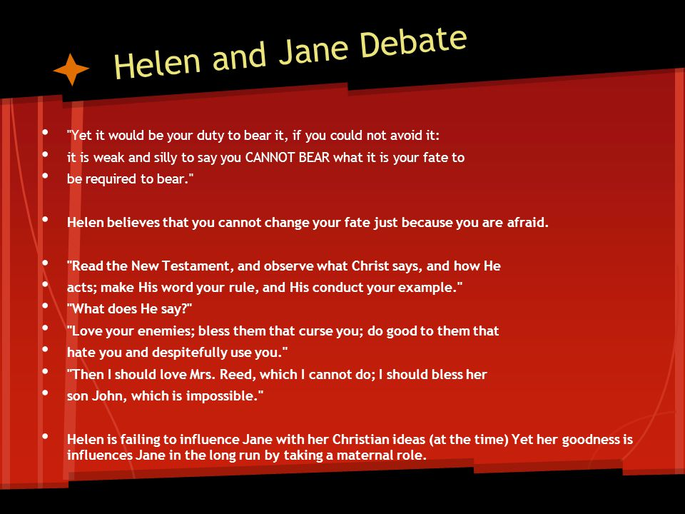 Helen and Jane Debate Yet it would be your duty to bear it, if you could not avoid it: it is weak and silly to say you CANNOT BEAR what it is your fate to be required to bear. Helen believes that you cannot change your fate just because you are afraid.