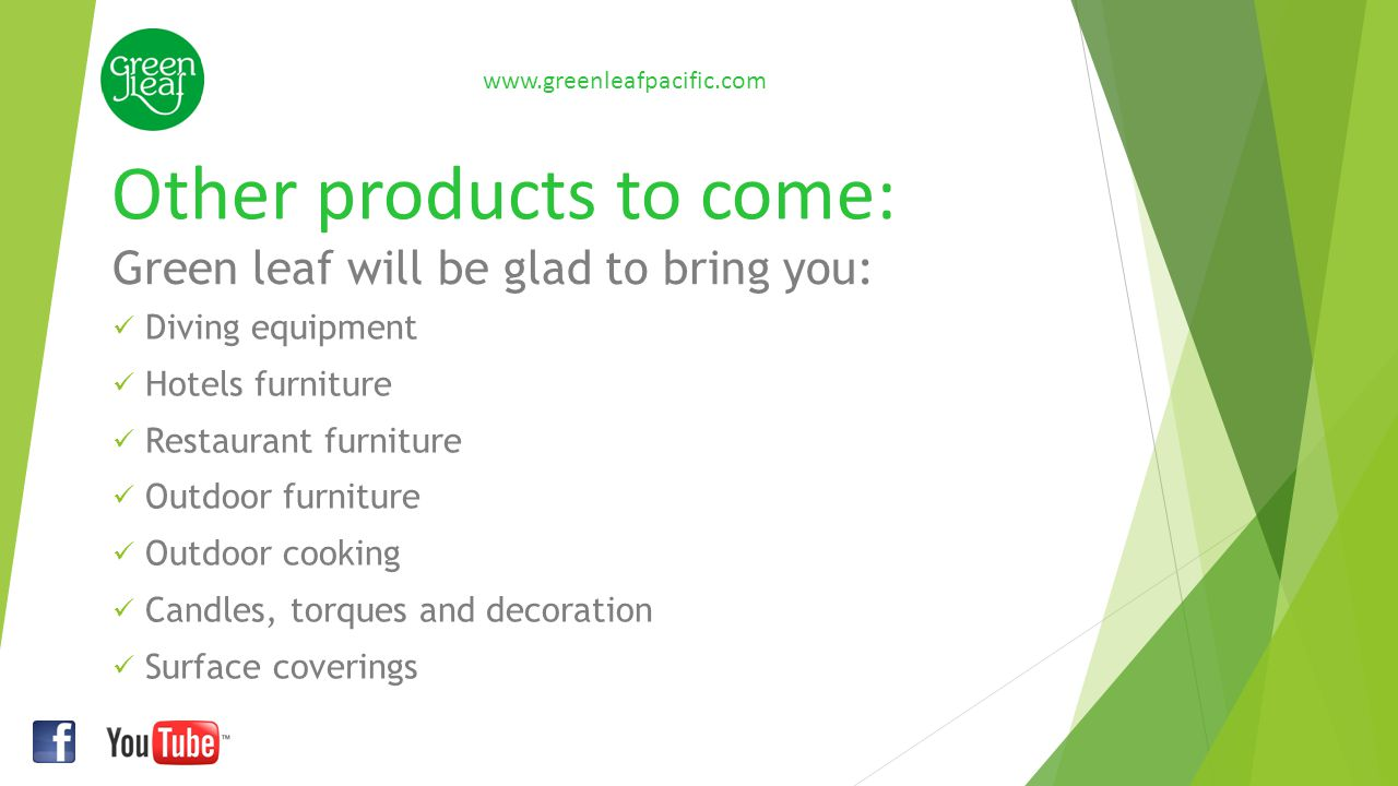 Other products to come: www.greenleafpacific.com Diving equipment Hotels furniture Restaurant furniture Outdoor furniture Outdoor cooking Candles, tor