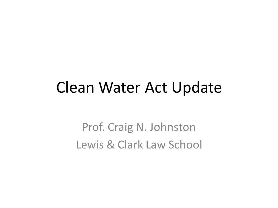 Clean Water Act Update Prof. Craig N. Johnston Lewis & Clark Law School