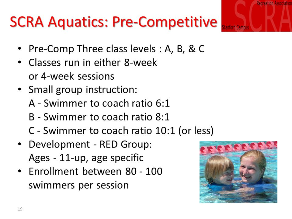 19 SCRA Aquatics: Pre-Competitive Pre-Comp Three class levels : A, B, & C Classes run in either 8-week or 4-week sessions Small group instruction: A - Swimmer to coach ratio 6:1 B - Swimmer to coach ratio 8:1 C - Swimmer to coach ratio 10:1 (or less) Development - RED Group: Ages - 11-up, age specific Enrollment between 80 - 100 swimmers per session