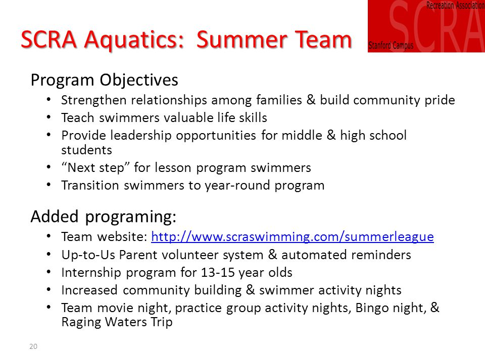 20 SCRA Aquatics: Summer Team Program Objectives Strengthen relationships among families & build community pride Teach swimmers valuable life skills Provide leadership opportunities for middle & high school students Next step for lesson program swimmers Transition swimmers to year-round program Added programing: Team website: http://www.scraswimming.com/summerleaguehttp://www.scraswimming.com/summerleague Up-to-Us Parent volunteer system & automated reminders Internship program for 13-15 year olds Increased community building & swimmer activity nights Team movie night, practice group activity nights, Bingo night, & Raging Waters Trip