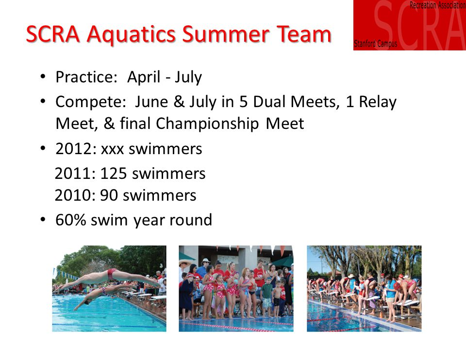 SCRA Aquatics Summer Team Practice: April - July Compete: June & July in 5 Dual Meets, 1 Relay Meet, & final Championship Meet 2012: xxx swimmers 2011: 125 swimmers 2010: 90 swimmers 60% swim year round