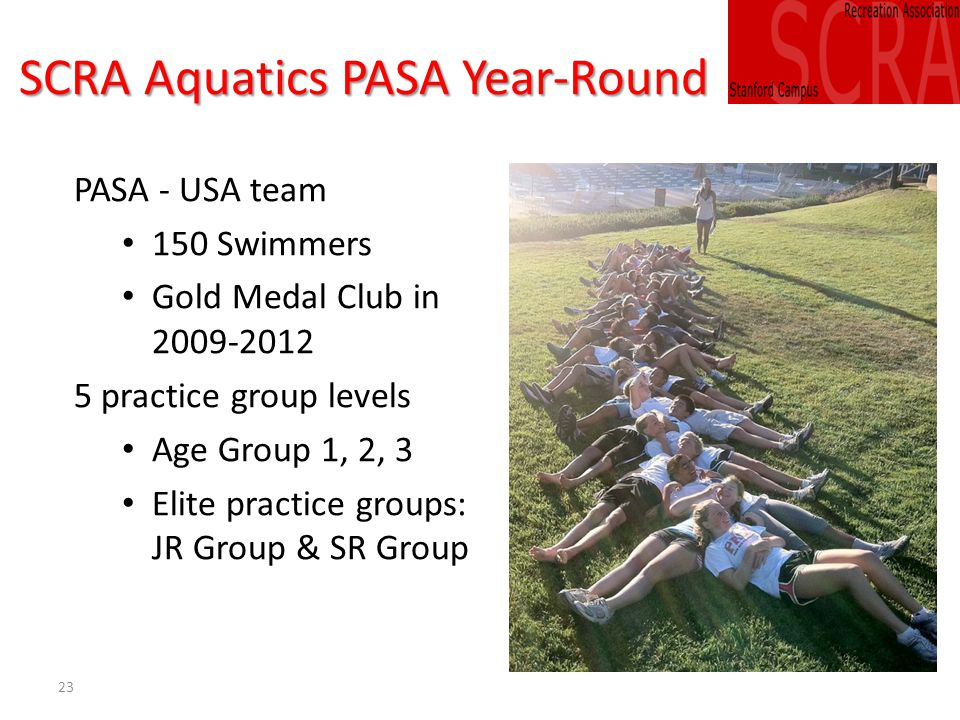 23 SCRA Aquatics PASA Year-Round PASA - USA team 150 Swimmers Gold Medal Club in 2009-2012 5 practice group levels Age Group 1, 2, 3 Elite practice groups: JR Group & SR Group