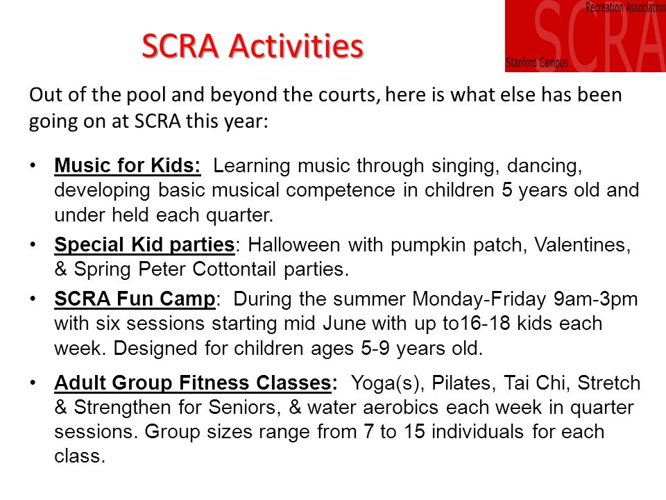 SCRA Activities Out of the pool and beyond the courts, here is what else has been going on at SCRA this year: Music for Kids: Learning music through singing, dancing, developing basic musical competence in children 5 years old and under held each quarter.