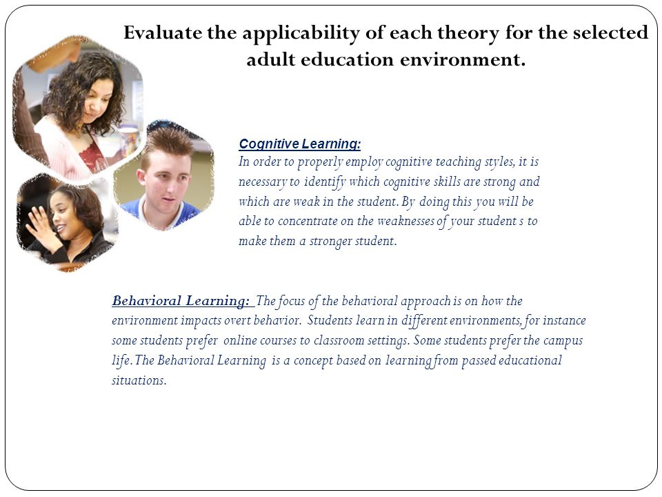 Evaluate the applicability of each theory for the selected adult education environment. Cognitive Learning: In order to properly employ cognitive teac
