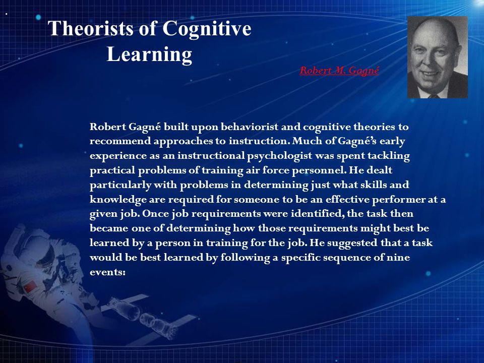 Theorists of Cognitive Learning Robert M. Gagné Robert Gagné built upon behaviorist and cognitive theories to recommend approaches to instruction. Muc