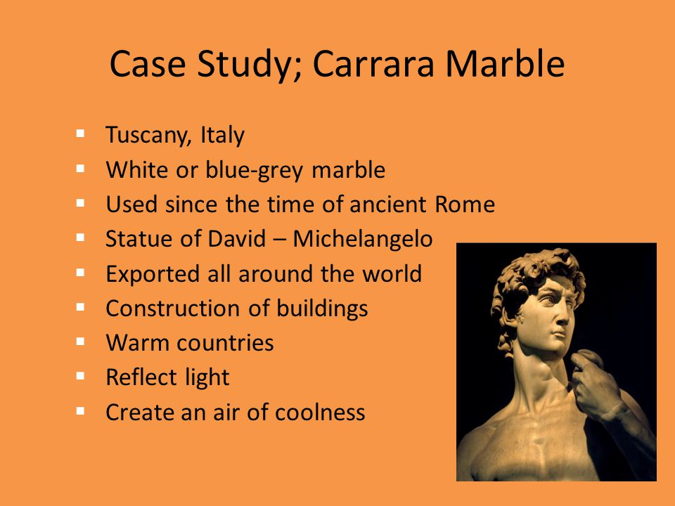 Case Study; Carrara Marble  Tuscany, Italy  White or blue-grey marble  Used since the time of ancient Rome  Statue of David – Michelangelo  Expor