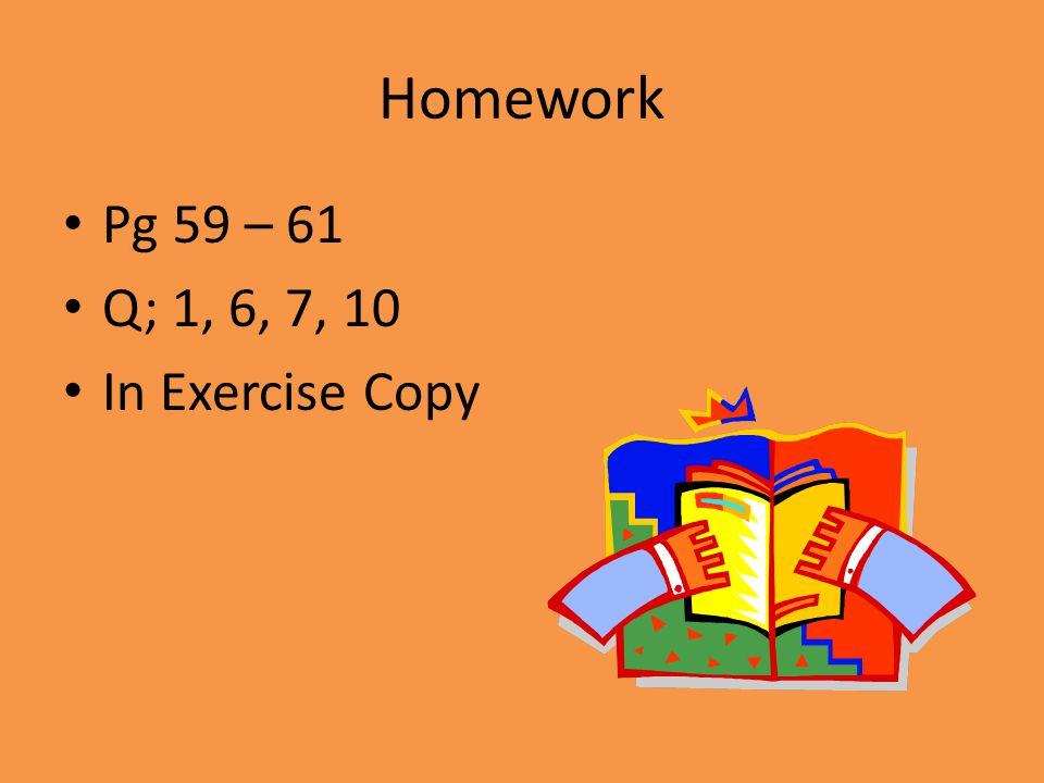 Homework Pg 59 – 61 Q; 1, 6, 7, 10 In Exercise Copy
