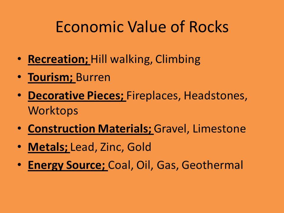 Economic Value of Rocks Recreation; Hill walking, Climbing Tourism; Burren Decorative Pieces; Fireplaces, Headstones, Worktops Construction Materials; Gravel, Limestone Metals; Lead, Zinc, Gold Energy Source; Coal, Oil, Gas, Geothermal