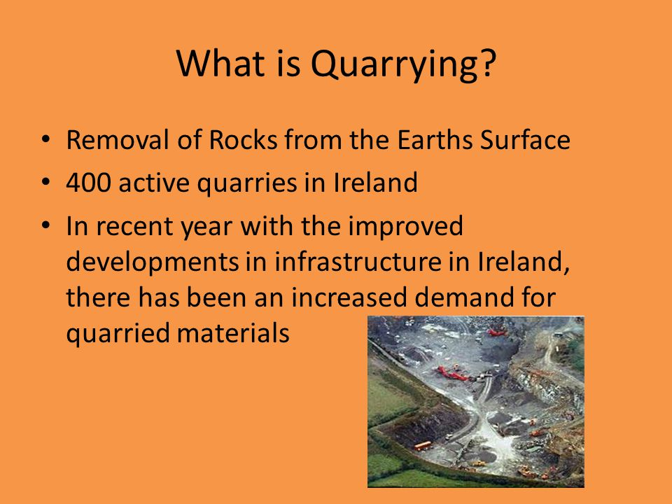 What is Quarrying? Removal of Rocks from the Earths Surface 400 active quarries in Ireland In recent year with the improved developments in infrastruc