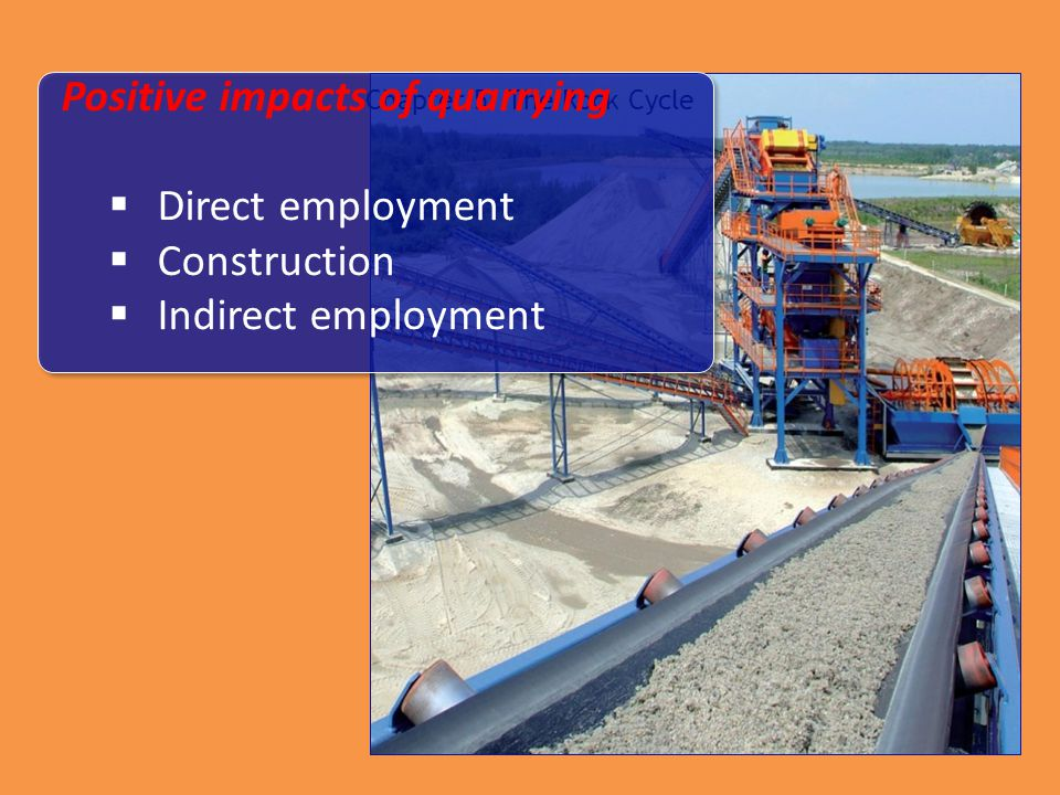 Chapter 5: The Rock Cycle Positive impacts of quarrying  Direct employment  Construction  Indirect employment