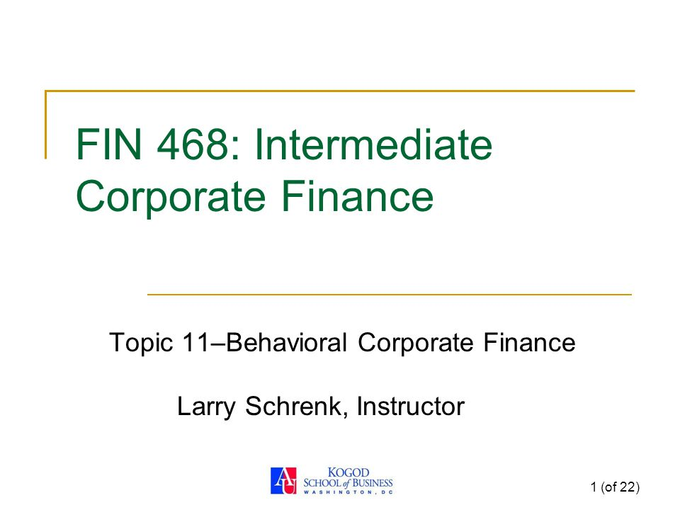 1 (of 22) FIN 468: Intermediate Corporate Finance Topic 11–Behavioral Corporate Finance Larry Schrenk, Instructor