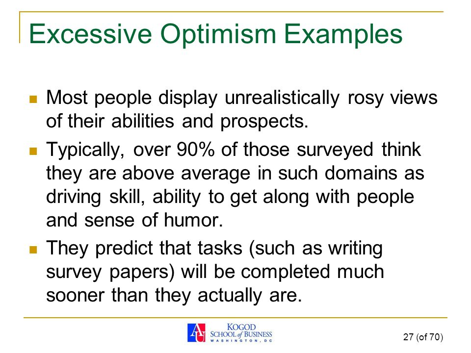 Excessive Optimism Examples Most people display unrealistically rosy views of their abilities and prospects.