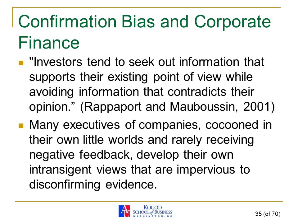Confirmation Bias and Corporate Finance Investors tend to seek out information that supports their existing point of view while avoiding information that contradicts their opinion. (Rappaport and Mauboussin, 2001) Many executives of companies, cocooned in their own little worlds and rarely receiving negative feedback, develop their own intransigent views that are impervious to disconfirming evidence.