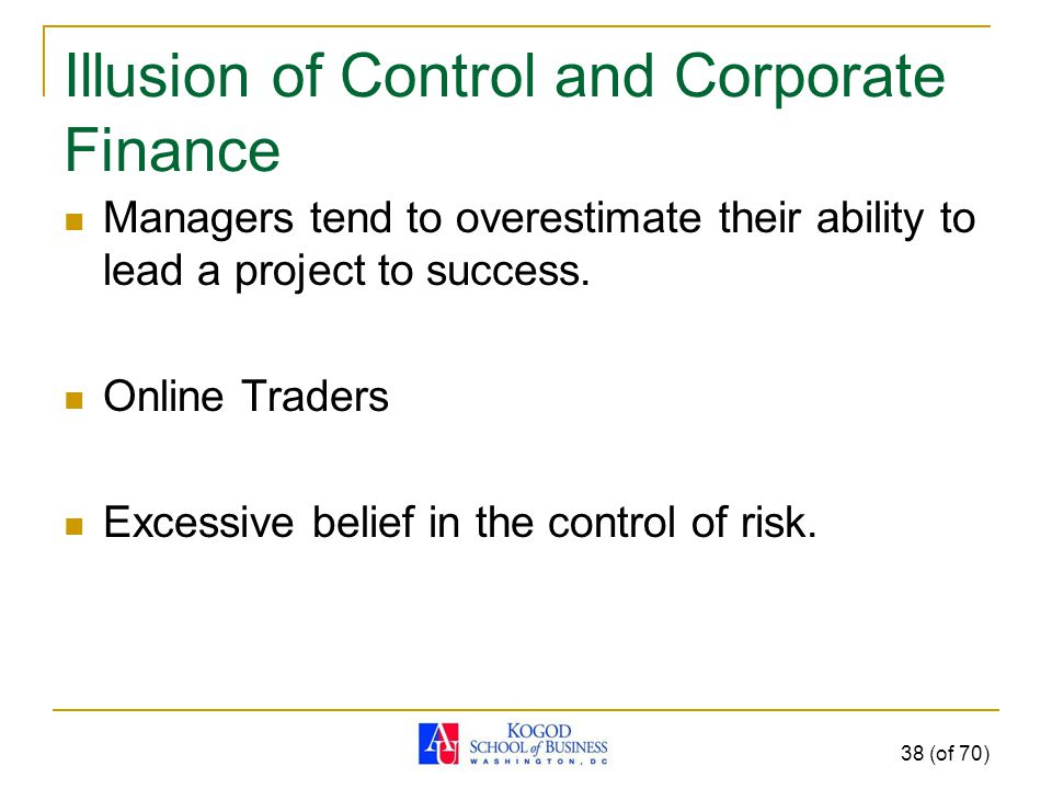 Illusion of Control and Corporate Finance Managers tend to overestimate their ability to lead a project to success.