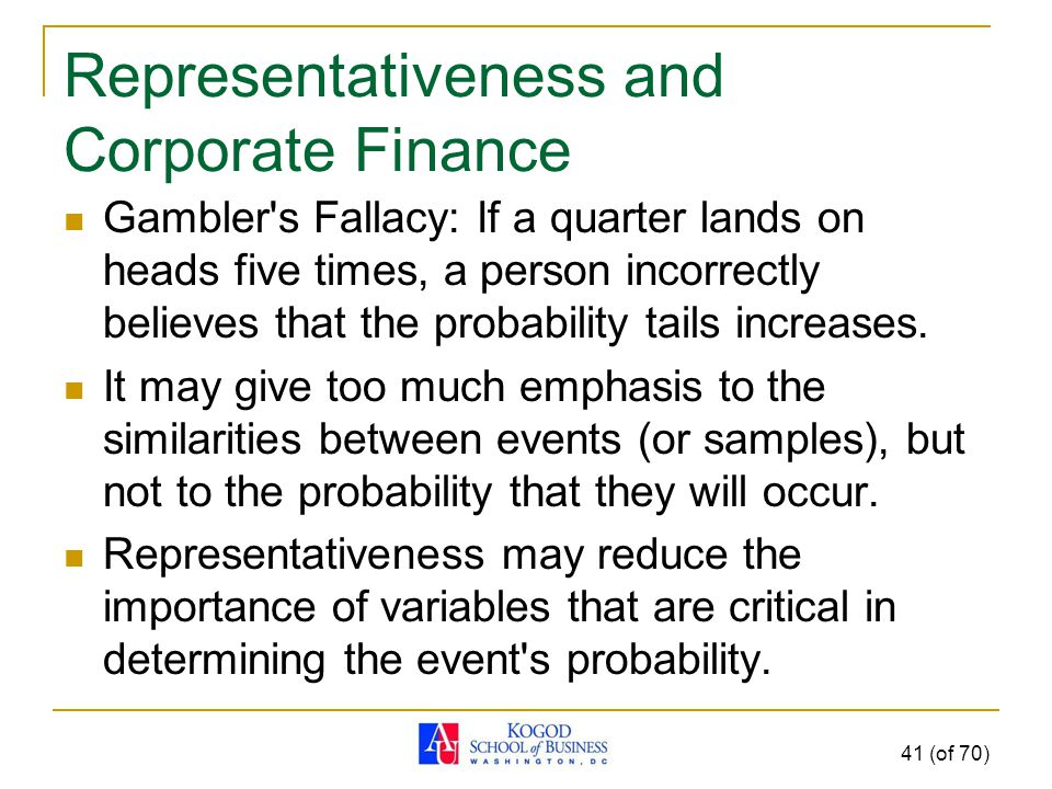 Representativeness and Corporate Finance Gambler s Fallacy: If a quarter lands on heads five times, a person incorrectly believes that the probability tails increases.