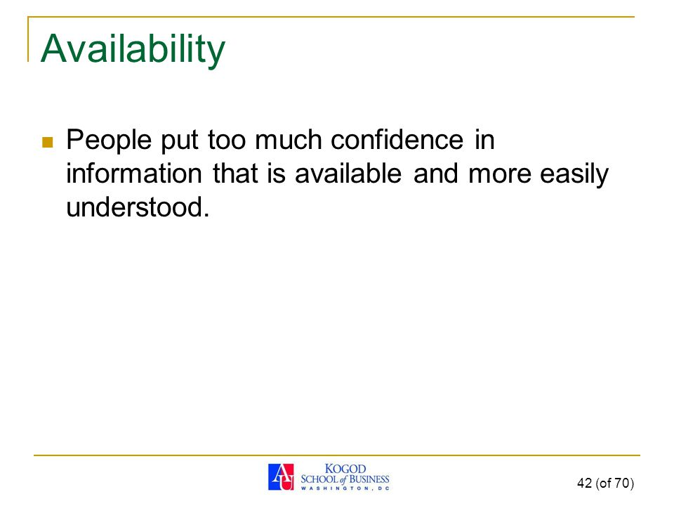 Availability People put too much confidence in information that is available and more easily understood.