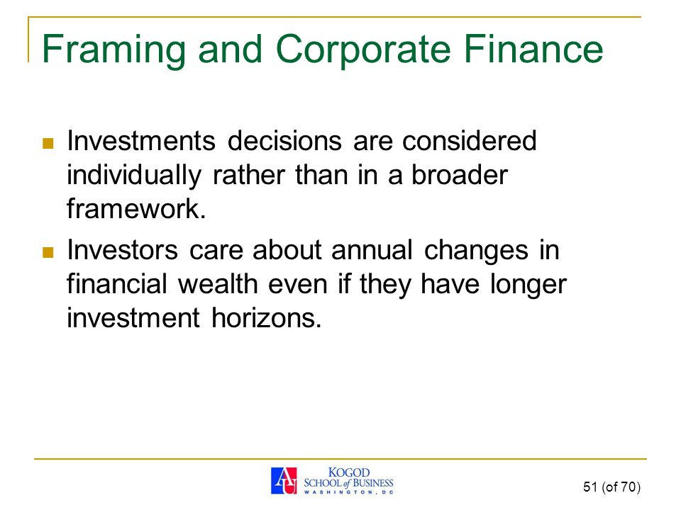 Framing and Corporate Finance Investments decisions are considered individually rather than in a broader framework.