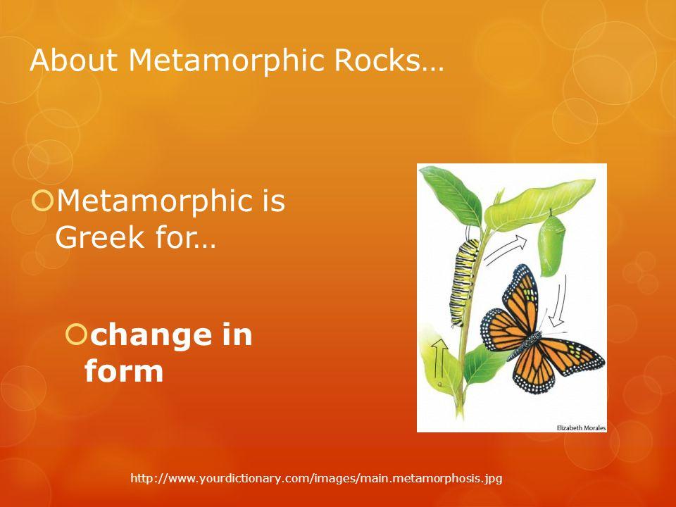 About Metamorphic Rocks…  Metamorphic is Greek for…  change in form http://www.yourdictionary.com/images/main.metamorphosis.jpg