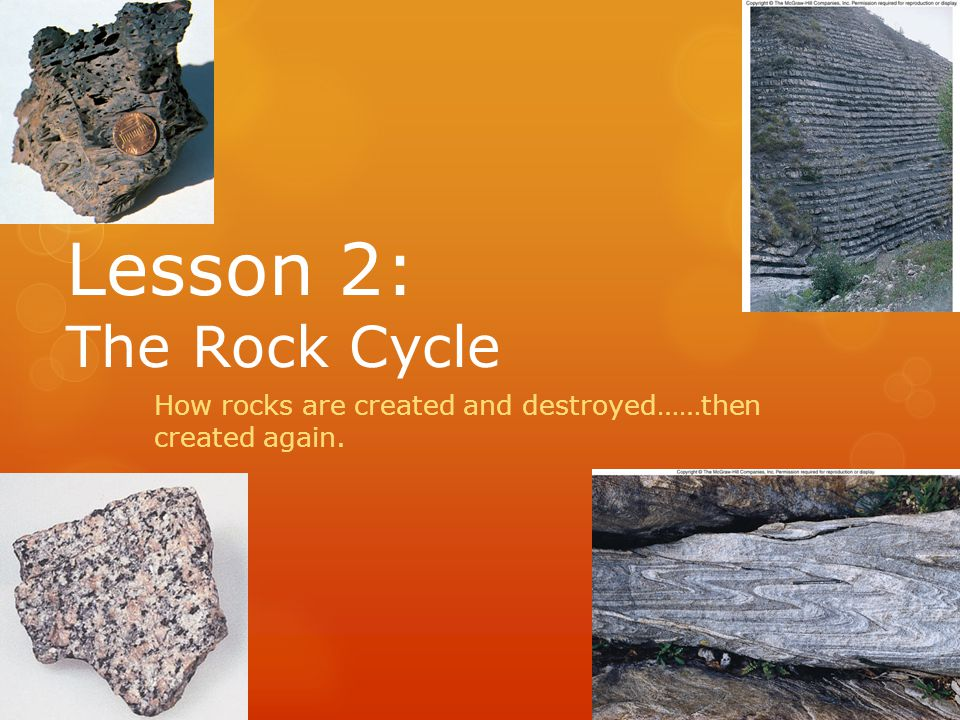 Lesson 2: The Rock Cycle How rocks are created and destroyed……then created again.