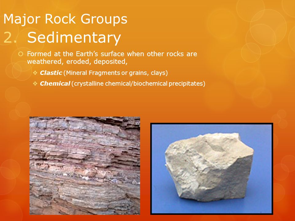 9 Major Rock Groups 2.Sedimentary  Formed at the Earth's surface when other rocks are weathered, eroded, deposited,  Clastic (Mineral Fragments or grains, clays)  Chemical (crystalline chemical/biochemical precipitates)
