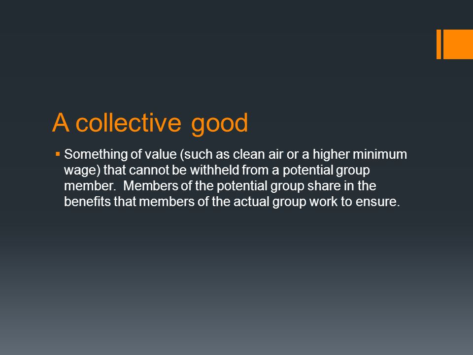 A collective good  Something of value (such as clean air or a higher minimum wage) that cannot be withheld from a potential group member. Members of