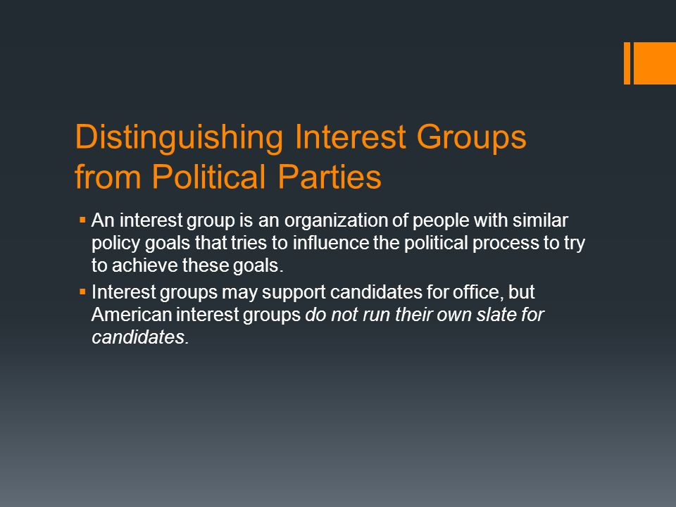 Distinguishing Interest Groups from Political Parties  An interest group is an organization of people with similar policy goals that tries to influen
