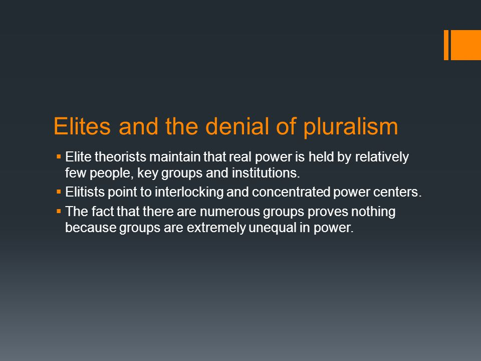 Elites and the denial of pluralism  Elite theorists maintain that real power is held by relatively few people, key groups and institutions.  Elitist