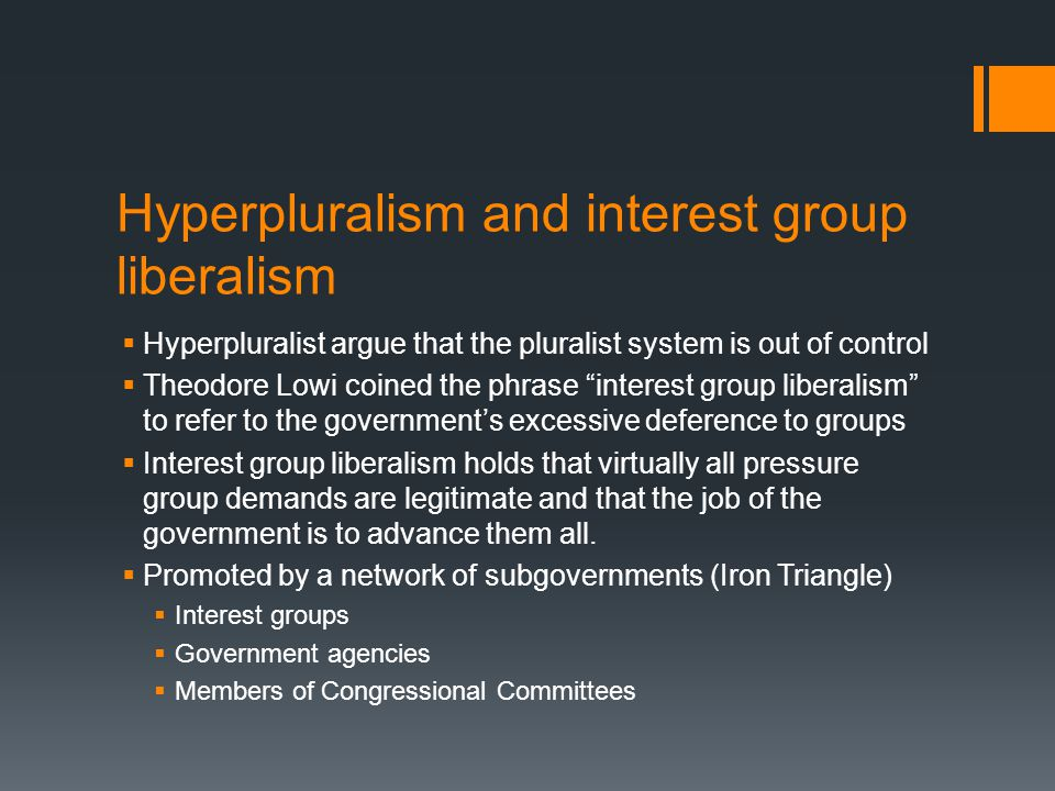 """Hyperpluralism and interest group liberalism  Hyperpluralist argue that the pluralist system is out of control  Theodore Lowi coined the phrase """"int"""