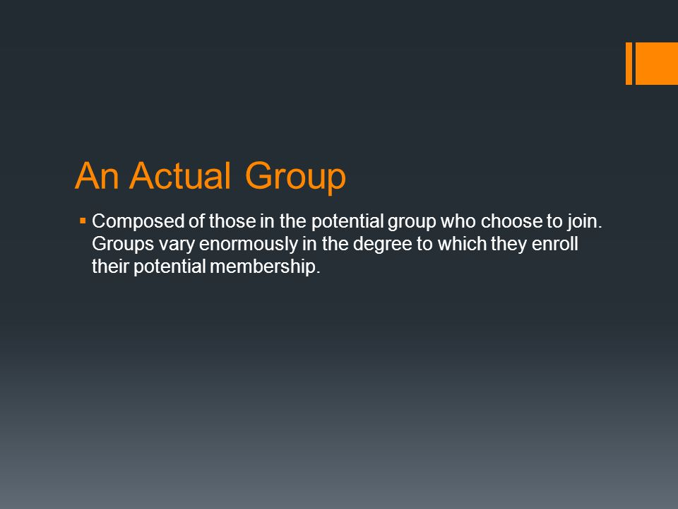 An Actual Group  Composed of those in the potential group who choose to join. Groups vary enormously in the degree to which they enroll their potenti